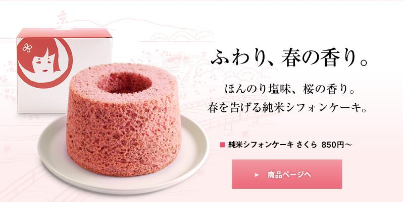 ふわり、春の香り。 ほんのり塩味、桜の香り。春を告げる純米シフォンケーキ。 純米シフォンケーキ さくら 850円〜 商品ページへ